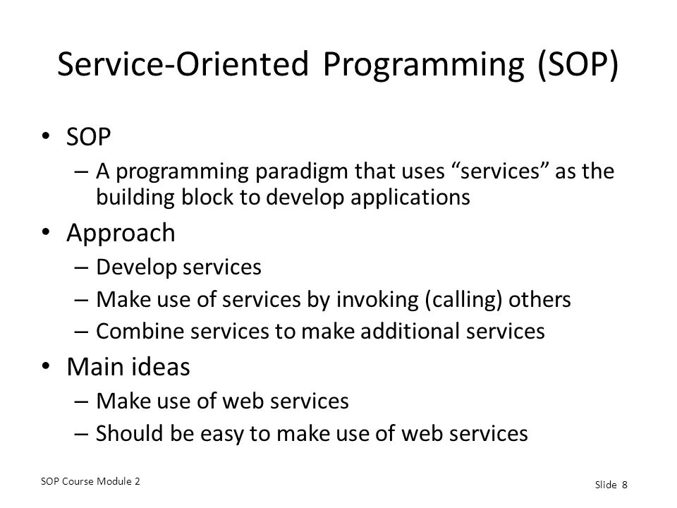 SOP Course Module 2 Slide 8 Service-Oriented Programming (SOP) SOP – A programming paradigm that uses services as the building block to develop applications Approach – Develop services – Make use of services by invoking (calling) others – Combine services to make additional services Main ideas – Make use of web services – Should be easy to make use of web services