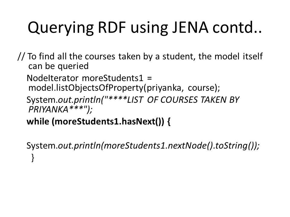 Querying RDF using JENA contd.. // To find all the courses taken by a student, the model itself can be queried NodeIterator moreStudents1 = model.list