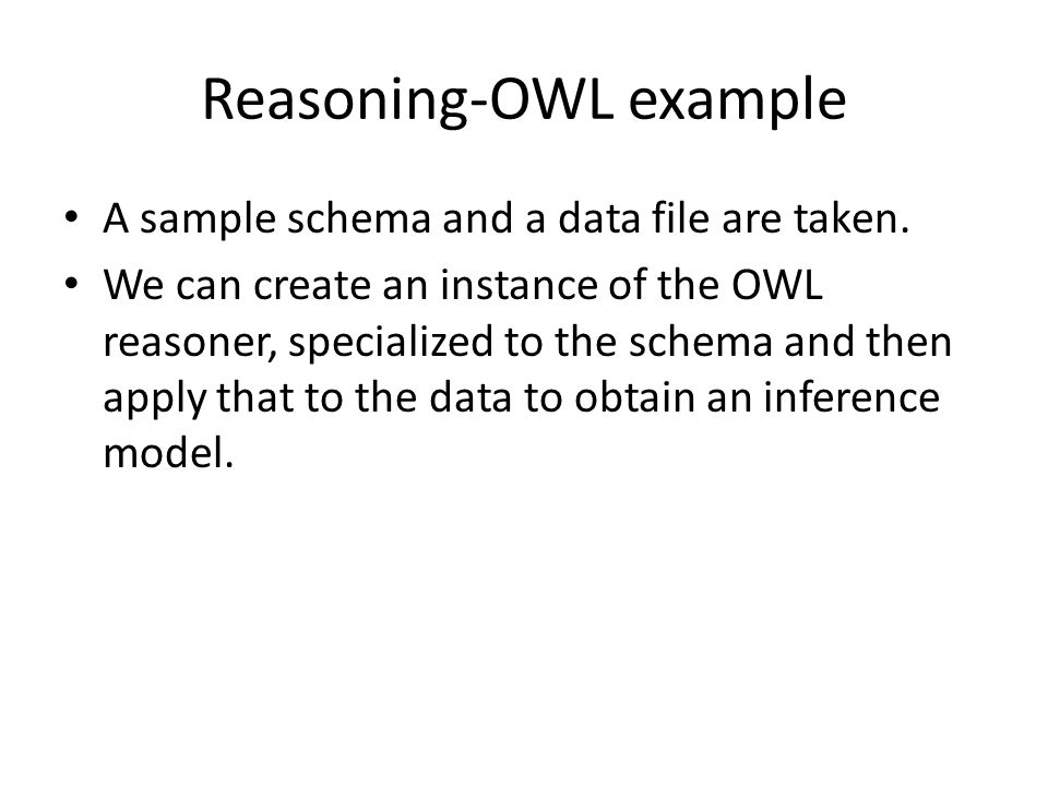 Reasoning-OWL example A sample schema and a data file are taken. We can create an instance of the OWL reasoner, specialized to the schema and then app