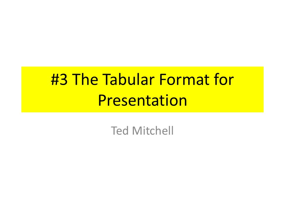 #3 The Tabular Format for Presentation Ted Mitchell