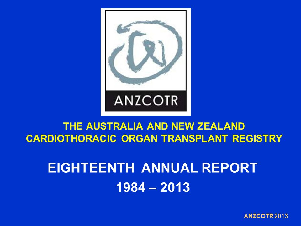 THE AUSTRALIA AND NEW ZEALAND CARDIOTHORACIC ORGAN TRANSPLANT REGISTRY EIGHTEENTH ANNUAL REPORT 1984 – 2013 ANZCOTR 2013