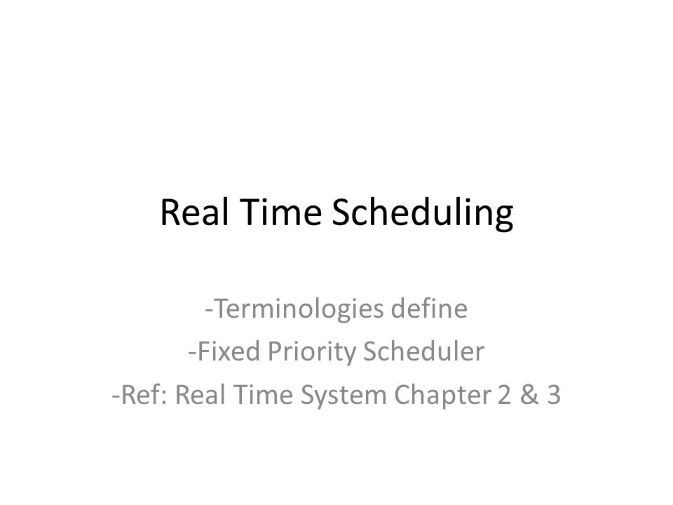 Real Time System Fixed-Priority Scheduling: Rate- Monotonic Best known fixed-priority algorithm is rate-monotonic scheduling Assigns priorities to tasks based on their periods – The shorter the period, the higher the priority – The rate (of job releases) is the inverse of the period, so jobs with higher rate have higher priority Widely studied and used For example, consider a system of 3 tasks: – T1 = (4, 1) ⇒ rate = 1/4 – T2 = (5, 2) ⇒ rate = 1/5 – T3 = (20, 5) ⇒ rate = 1/20 – Relative priorities: T1 > T2 > T3