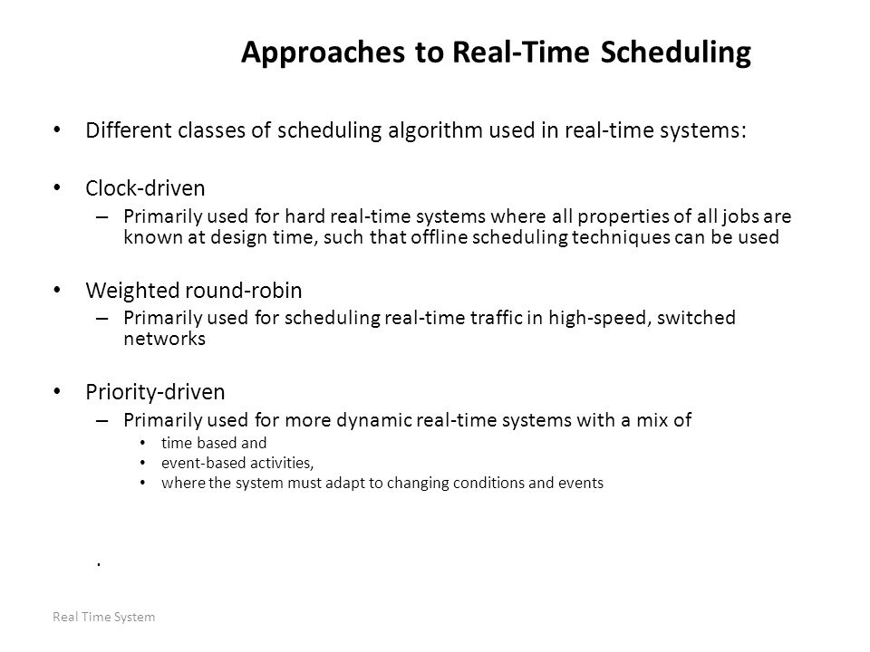 Real Time System Approaches to Real-Time Scheduling Different classes of scheduling algorithm used in real-time systems: Clock-driven – Primarily used