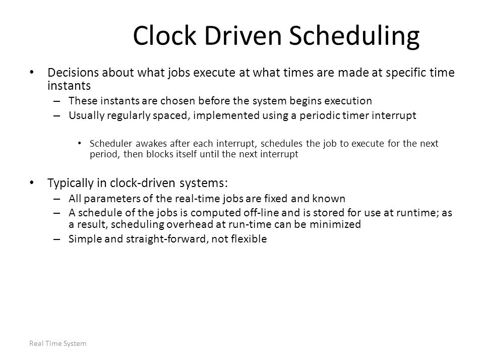 Real Time System Clock Driven Scheduling Decisions about what jobs execute at what times are made at specific time instants – These instants are chose
