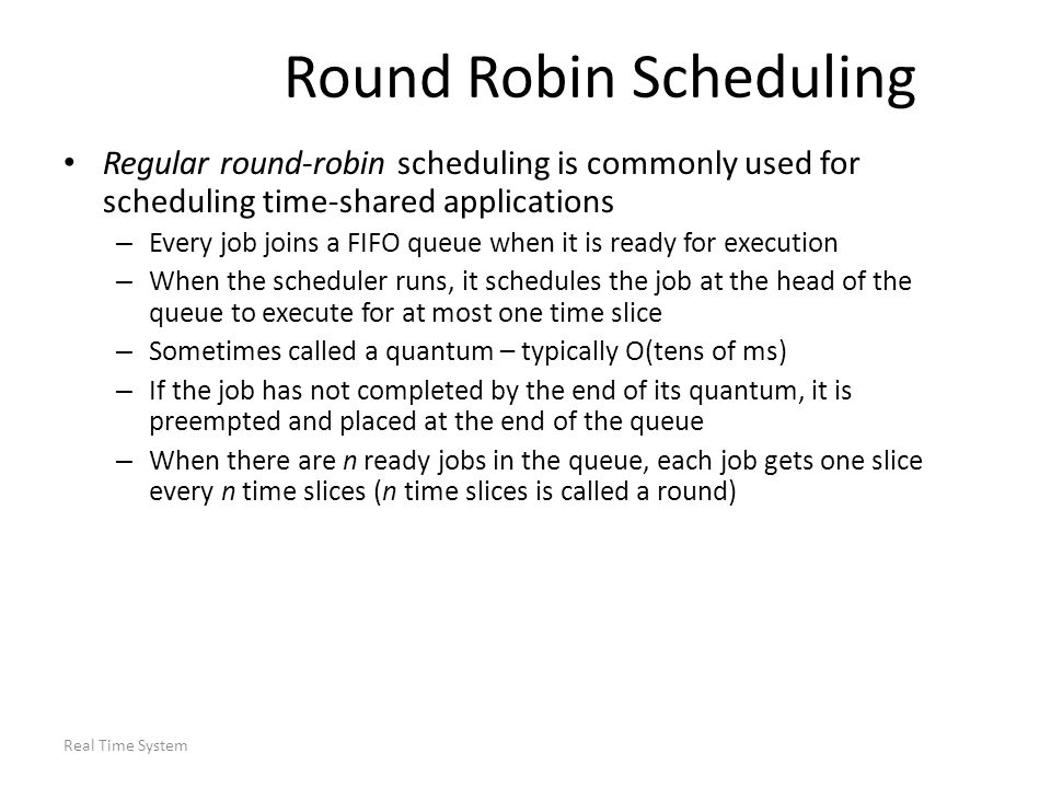 Real Time System Round Robin Scheduling Regular round-robin scheduling is commonly used for scheduling time-shared applications – Every job joins a FI