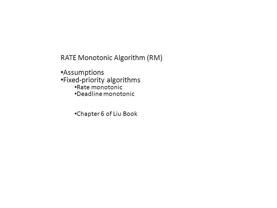 RATE Monotonic Algorithm (RM) Assumptions Fixed-priority algorithms Rate monotonic Deadline monotonic Chapter 6 of Liu Book