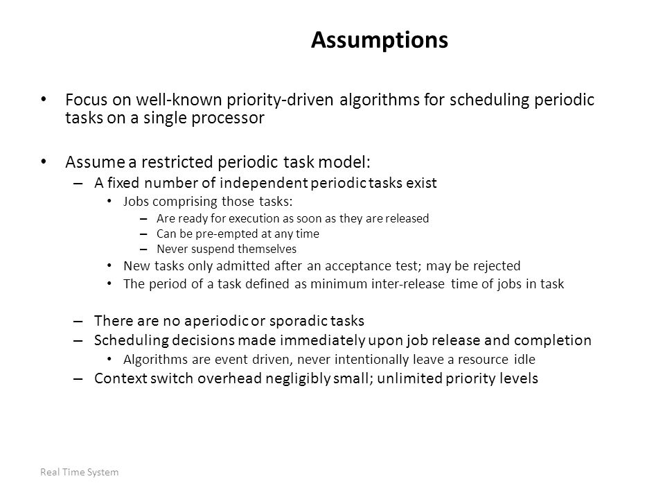 Real Time System Assumptions Focus on well-known priority-driven algorithms for scheduling periodic tasks on a single processor Assume a restricted pe