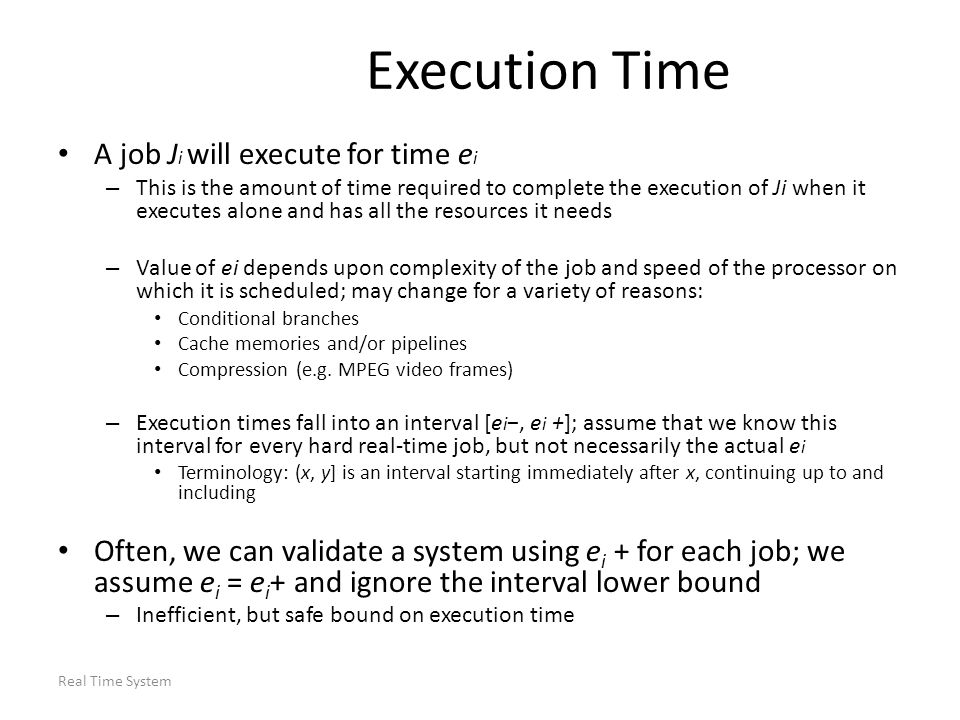 Real Time System Execution Time A job J i will execute for time e i – This is the amount of time required to complete the execution of Ji when it exec