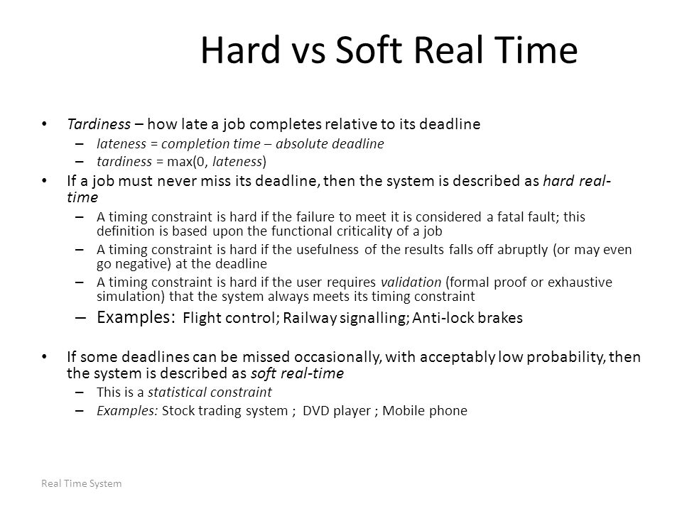 Real Time System Hard vs Soft Real Time Note: there may be no advantage in completing a job early – It is often better to keep jitter (variation in timing) in the response times of a stream of jobs small Timing constraints can be expressed in many ways: – Deterministic e.g.