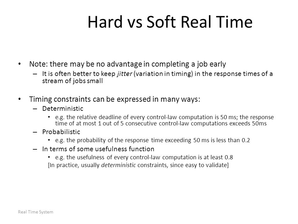 Real Time System Assumptions Focus on well-known priority-driven algorithms for scheduling periodic tasks on a single processor Assume a restricted periodic task model: – A fixed number of independent periodic tasks exist Jobs comprising those tasks: – Are ready for execution as soon as they are released – Can be pre-empted at any time – Never suspend themselves New tasks only admitted after an acceptance test; may be rejected The period of a task defined as minimum inter-release time of jobs in task – There are no aperiodic or sporadic tasks – Scheduling decisions made immediately upon job release and completion Algorithms are event driven, never intentionally leave a resource idle – Context switch overhead negligibly small; unlimited priority levels