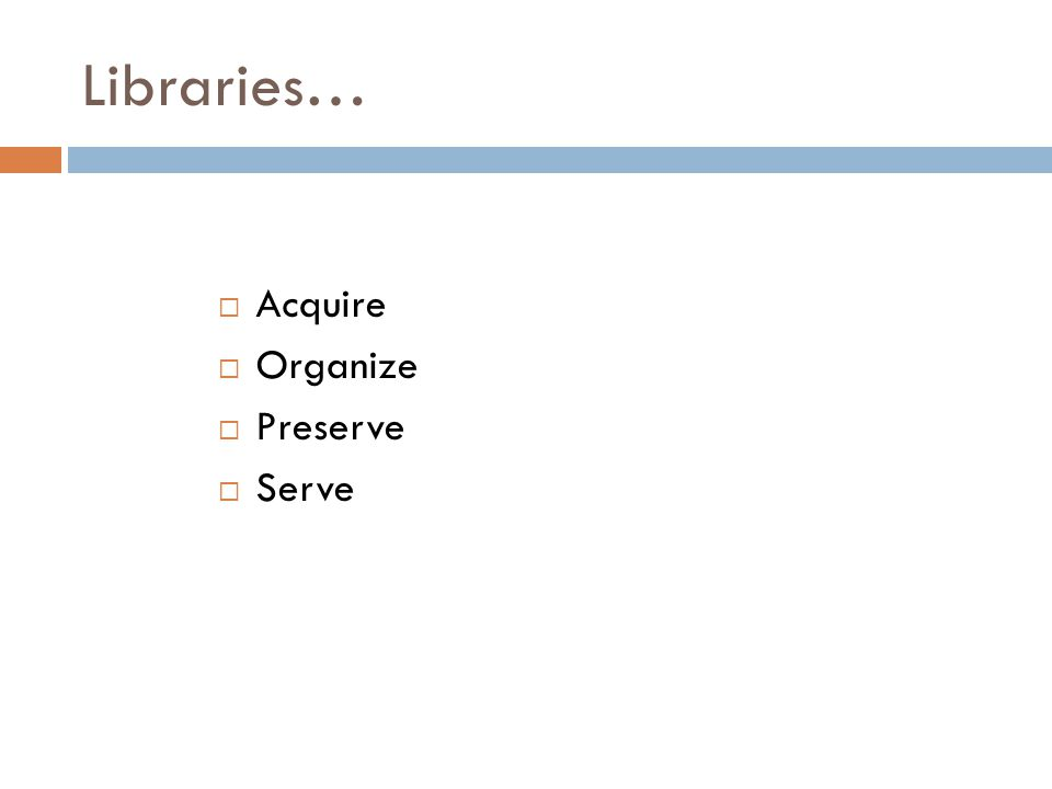 Libraries…  Acquire  Organize  Preserve  Serve