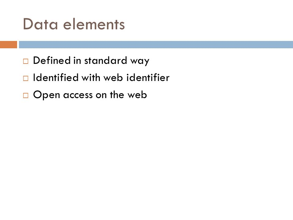 Data elements  Defined in standard way  Identified with web identifier  Open access on the web