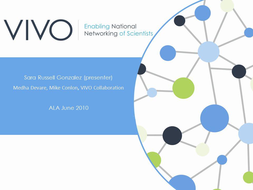 Sara Russell Gonzalez (presenter) Medha Devare, Mike Conlon, VIVO Collaboration ALA June 2010