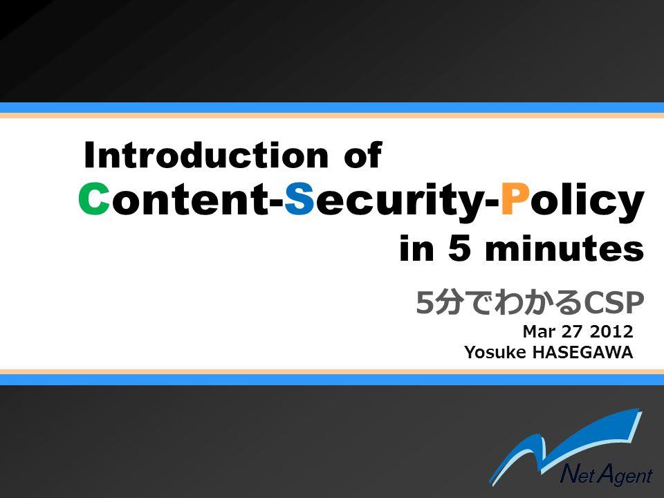 NetAgent http://www.netagent.co.jp/ OWASP Japan 1st meeting Content-Security-Policy  ポリシー違反時にレポート送信 X-WebKit-CSP: default-src self ; report-uri http://example.jp/cspreport.cgi X-Content-Securit-Policy-Report-Only: default-src self report-uri http://example.jp/cspreport.cgi X-WebKit-CSP-Report-Only: default-src self report-uri http://example.jp/cspreport.cgi X-Content-Securit-Policy-Report-Only: default-src self report-uri http://example.jp/cspreport.cgi X-WebKit-CSP-Report-Only: default-src self report-uri http://example.jp/cspreport.cgi