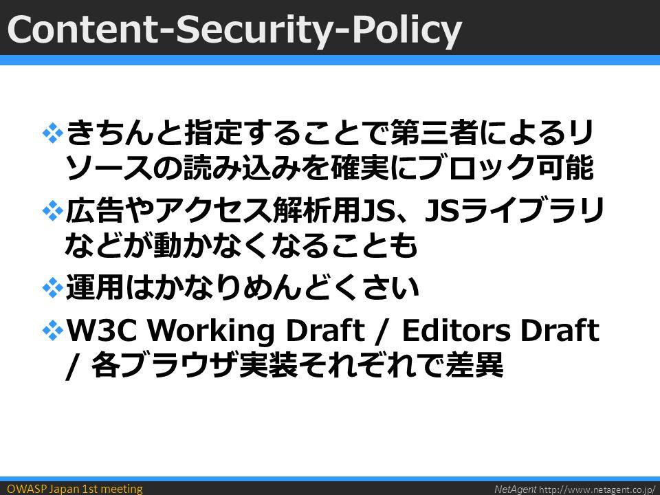 NetAgent http://www.netagent.co.jp/ OWASP Japan 1st meeting Content-Security-Policy  きちんと指定することで第三者によるリ ソースの読み込みを確実にブロック可能  広告やアクセス解析用JS、JSライブラリ などが動かなくなることも  運用はかなりめんどくさい  W3C Working Draft / Editors Draft / 各ブラウザ実装それぞれで差異