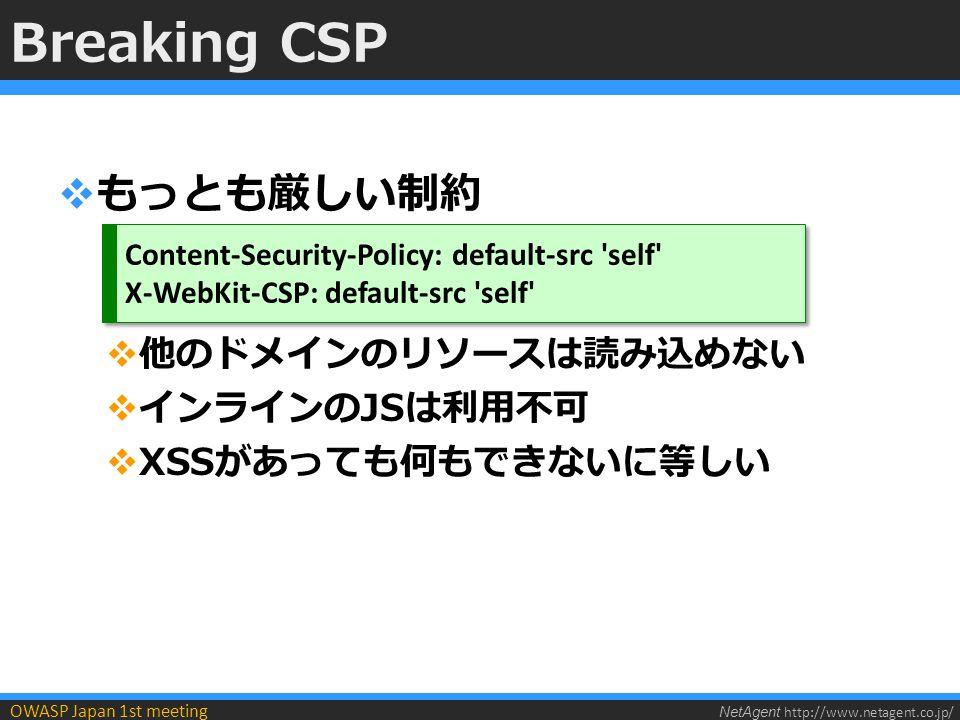 NetAgent http://www.netagent.co.jp/ OWASP Japan 1st meeting Breaking CSP  もっとも厳しい制約  他のドメインのリソースは読み込めない  インラインのJSは利用不可  XSSがあっても何もできないに等しい Content-Security-Policy: default-src self X-WebKit-CSP: default-src self Content-Security-Policy: default-src self X-WebKit-CSP: default-src self