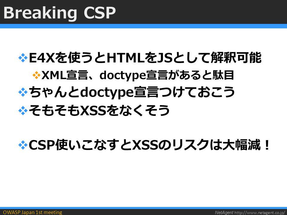 NetAgent http://www.netagent.co.jp/ OWASP Japan 1st meeting Breaking CSP  E4Xを使うとHTMLをJSとして解釈可能  XML宣言、doctype宣言があると駄目  ちゃんとdoctype宣言つけておこう  そもそもXSSをなくそう  CSP使いこなすとXSSのリスクは大幅減!