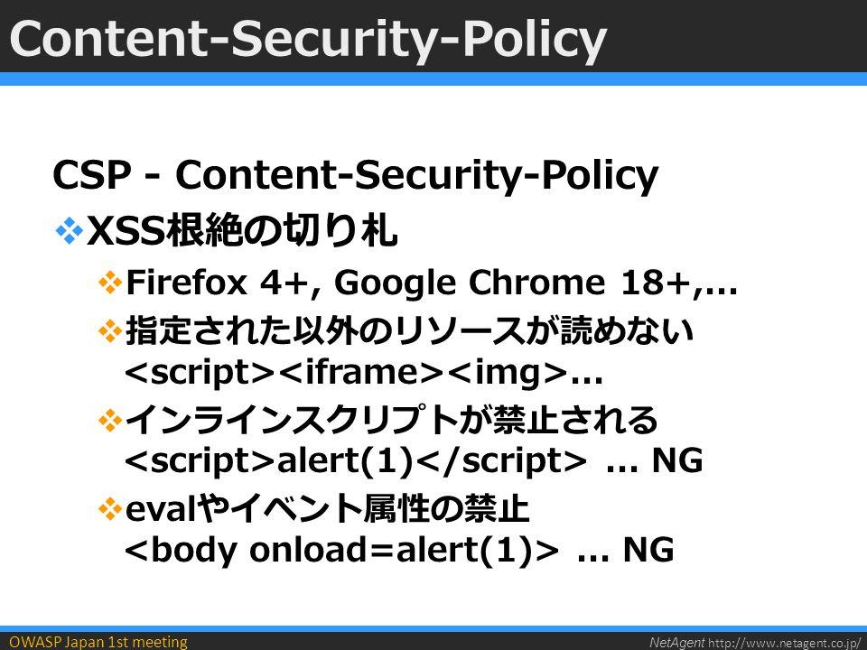 NetAgent http://www.netagent.co.jp/ OWASP Japan 1st meeting Content-Security-Policy  レスポンスヘッダで許可するリソースを 指定  self は同一ドメイン、同一ポートのみ許可  での指定も可(上書きは不可)  FirefoxとWebKitでヘッダ名が異なる ※長いので以降X-WebKit-CSPのみ例示 Content-Security-Policy: default-src self X-WebKit-CSP: default-src self Content-Security-Policy: default-src self X-WebKit-CSP: default-src self
