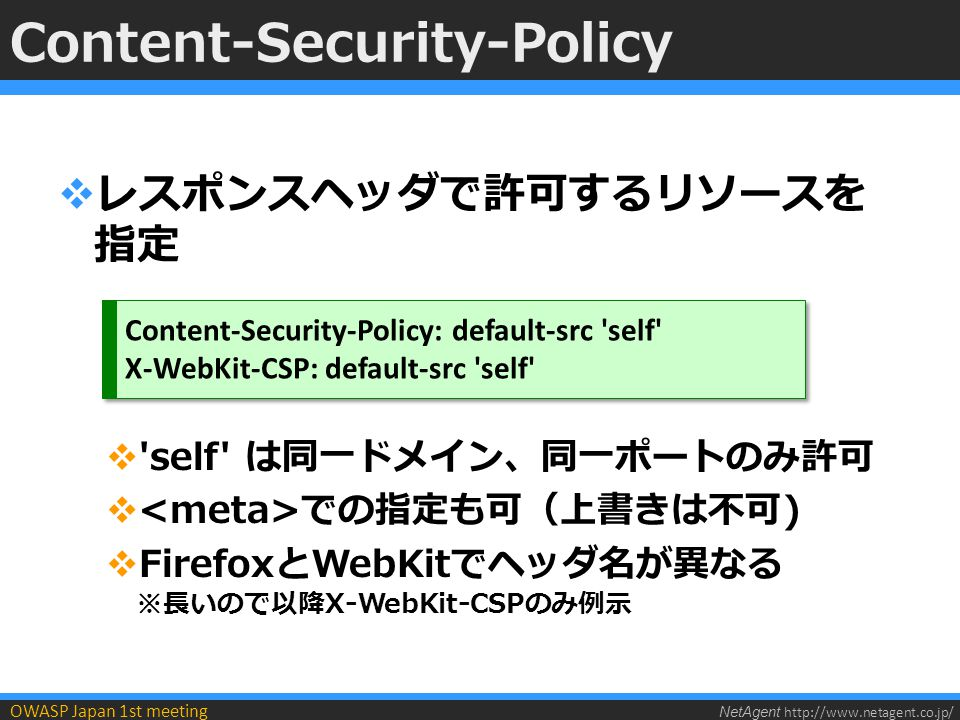 NetAgent http://www.netagent.co.jp/ OWASP Japan 1st meeting Content-Security-Policy  リソースの種類ごとに指定可能 X-WebKit-CSP: default-src self ; img-src *.example.jp OK NG OK NG OK NG OK NG