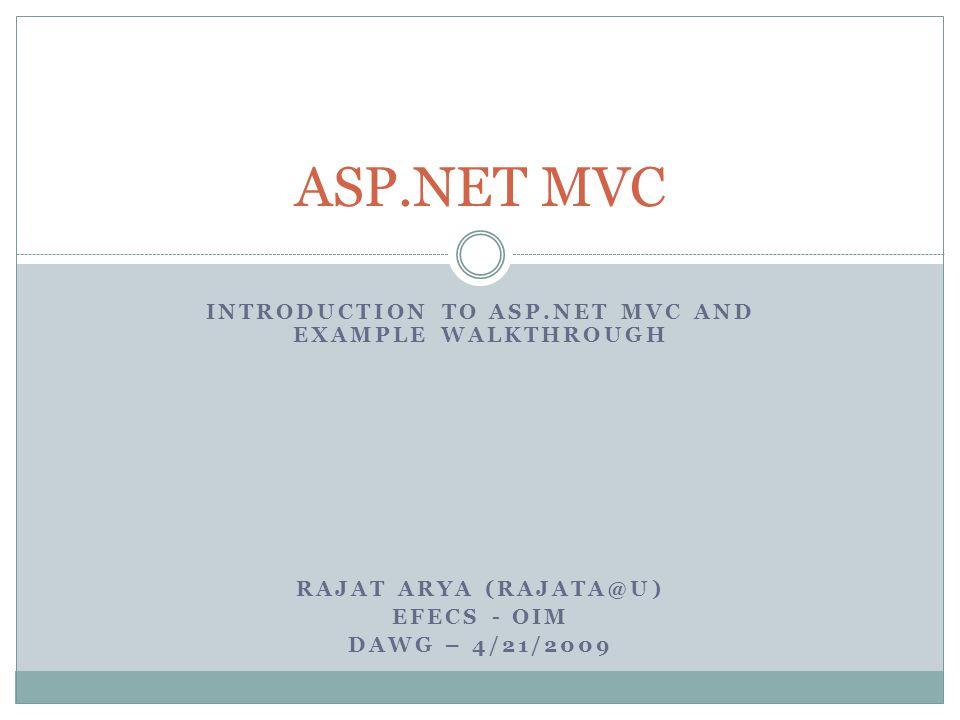 INTRODUCTION TO ASP.NET MVC AND EXAMPLE WALKTHROUGH RAJAT ARYA (RAJATA@U) EFECS - OIM DAWG – 4/21/2009 ASP.NET MVC