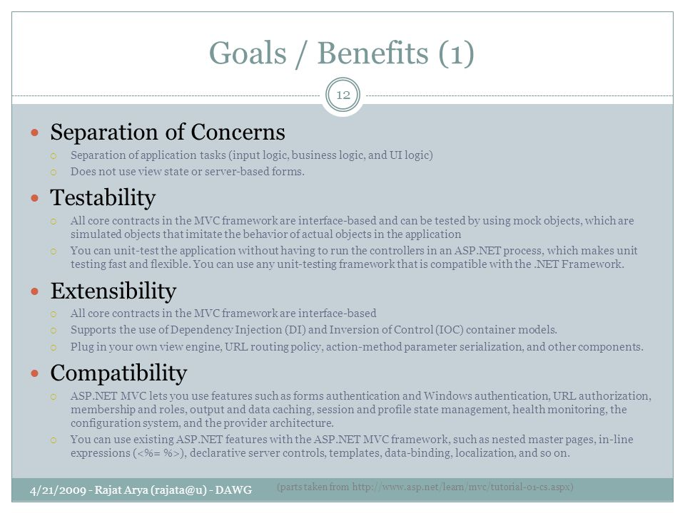Goals / Benefits (1) 4/21/2009 - Rajat Arya (rajata@u) - DAWG 12 Separation of Concerns  Separation of application tasks (input logic, business logic, and UI logic)  Does not use view state or server-based forms.