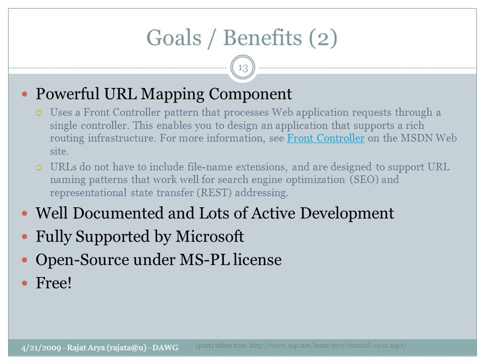 Goals / Benefits (2) 4/21/2009 - Rajat Arya (rajata@u) - DAWG 13 Powerful URL Mapping Component  Uses a Front Controller pattern that processes Web application requests through a single controller.