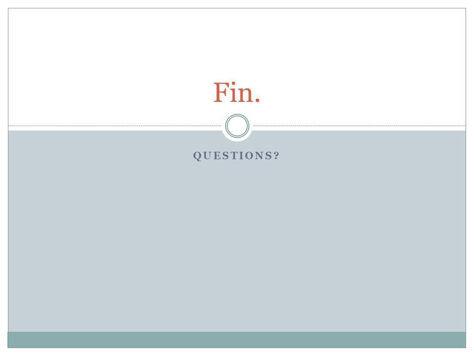 QUESTIONS? Fin.