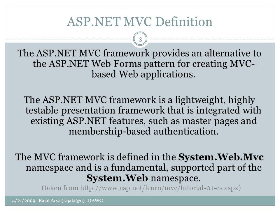 ASP.NET MVC Definition 4/21/2009 - Rajat Arya (rajata@u) - DAWG 3 The ASP.NET MVC framework provides an alternative to the ASP.NET Web Forms pattern f