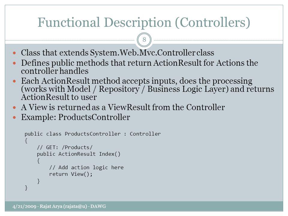 Functional Description (Controllers) 4/21/2009 - Rajat Arya (rajata@u) - DAWG 8 Class that extends System.Web.Mvc.Controller class Defines public meth