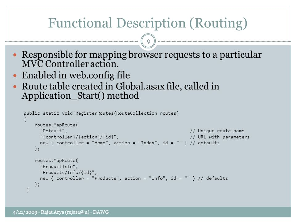 Functional Description (Routing) 4/21/2009 - Rajat Arya (rajata@u) - DAWG 9 Responsible for mapping browser requests to a particular MVC Controller action.