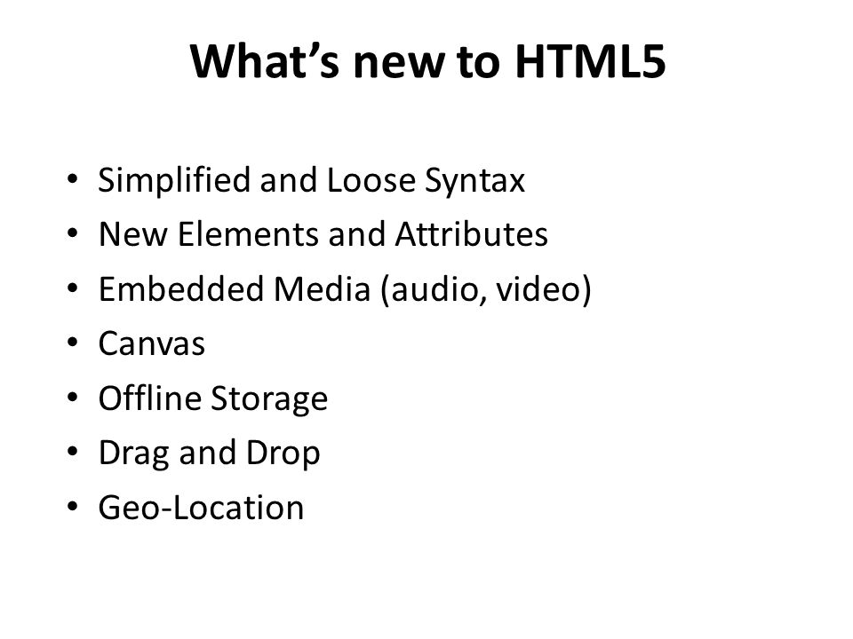 What's new to HTML5 Simplified and Loose Syntax New Elements and Attributes Embedded Media (audio, video) Canvas Offline Storage Drag and Drop Geo-Location