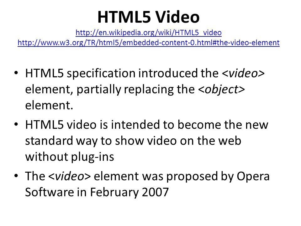 HTML5 Video http://en.wikipedia.org/wiki/HTML5_video http://www.w3.org/TR/html5/embedded-content-0.html#the-video-element HTML5 specification introduced the element, partially replacing the element.