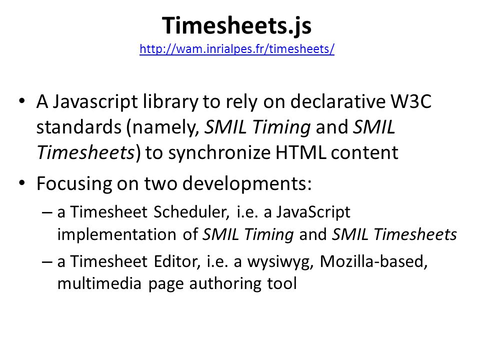 A Javascript library to rely on declarative W3C standards (namely, SMIL Timing and SMIL Timesheets) to synchronize HTML content Focusing on two developments: – a Timesheet Scheduler, i.e.