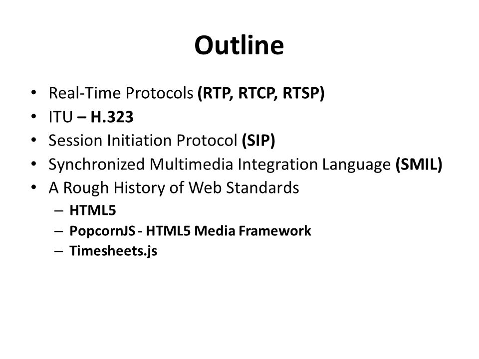 Outline Real-Time Protocols (RTP, RTCP, RTSP) ITU – H.323 Session Initiation Protocol (SIP) Synchronized Multimedia Integration Language (SMIL) A Rough History of Web Standards – HTML5 – PopcornJS - HTML5 Media Framework – Timesheets.js