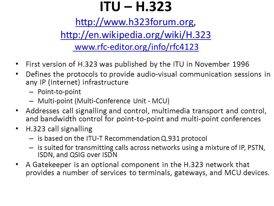 ITU – H.323 http://www.h323forum.org, http://en.wikipedia.org/wiki/H.323 www.rfc-editor.org/info/rfc4123 http://www.h323forum.org http://en.wikipedia.org/wiki/H.323 www.rfc-editor.org/info/rfc4123 First version of H.323 was published by the ITU in November 1996 Defines the protocols to provide audio-visual communication sessions in any IP (Internet) infrastructure – Point-to-point – Multi-point (Multi-Conference Unit - MCU) Addresses call signalling and control, multimedia transport and control, and bandwidth control for point-to-point and multi-point conferences H.323 call signalling – is based on the ITU-T Recommendation Q.931 protocol – is suited for transmitting calls across networks using a mixture of IP, PSTN, ISDN, and QSIG over ISDN A Gatekeeper is an optional component in the H.323 network that provides a number of services to terminals, gateways, and MCU devices.