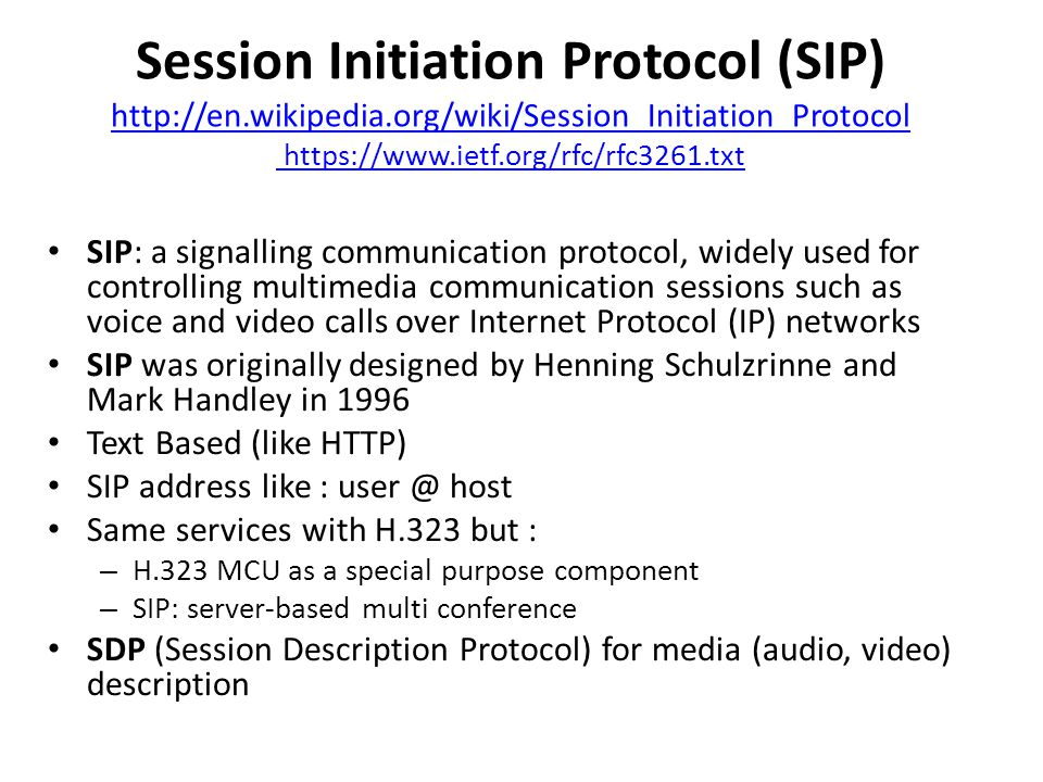 Session Initiation Protocol (SIP) http://en.wikipedia.org/wiki/Session_Initiation_Protocol https://www.ietf.org/rfc/rfc3261.txt http://en.wikipedia.org/wiki/Session_Initiation_Protocol https://www.ietf.org/rfc/rfc3261.txt SIP: a signalling communication protocol, widely used for controlling multimedia communication sessions such as voice and video calls over Internet Protocol (IP) networks SIP was originally designed by Henning Schulzrinne and Mark Handley in 1996 Text Based (like HTTP) SIP address like : user @ host Same services with Η.323 but : – H.323 MCU as a special purpose component – SIP: server-based multi conference SDP (Session Description Protocol) for media (audio, video) description