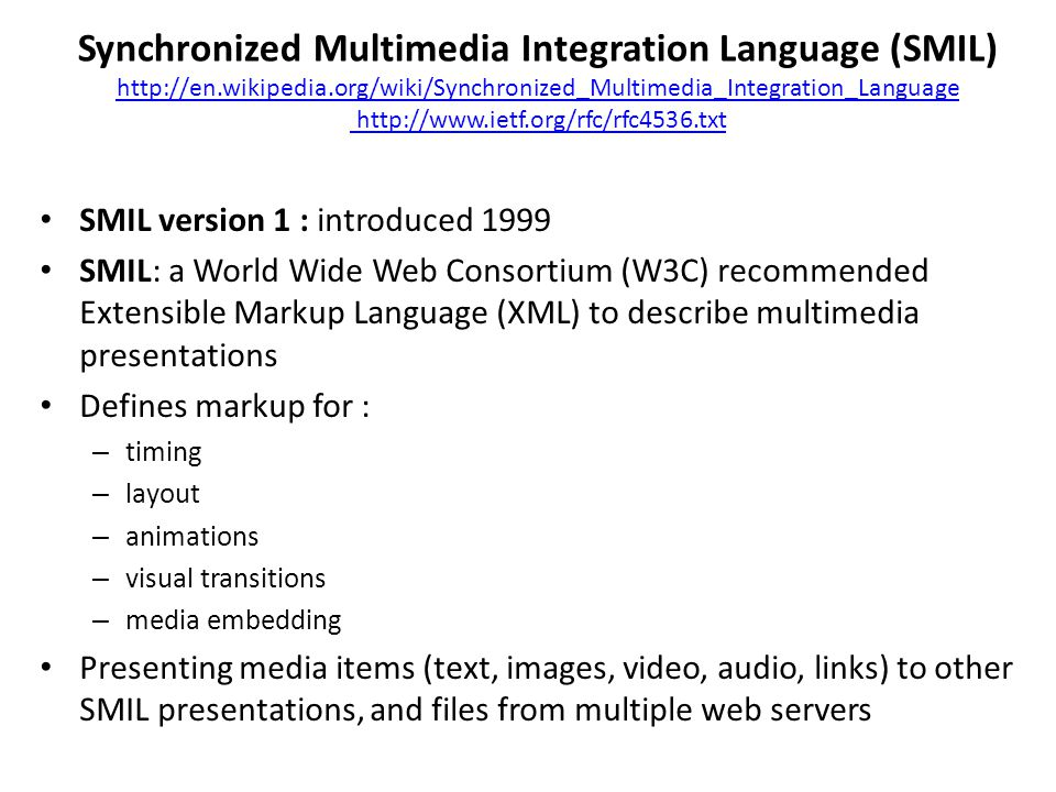Synchronized Multimedia Integration Language (SMIL) http://en.wikipedia.org/wiki/Synchronized_Multimedia_Integration_Language http://www.ietf.org/rfc/rfc4536.txt http://en.wikipedia.org/wiki/Synchronized_Multimedia_Integration_Language http://www.ietf.org/rfc/rfc4536.txt SMIL version 1 : introduced 1999 SMIL: a World Wide Web Consortium (W3C) recommended Extensible Markup Language (XML) to describe multimedia presentations Defines markup for : – timing – layout – animations – visual transitions – media embedding Presenting media items (text, images, video, audio, links) to other SMIL presentations, and files from multiple web servers