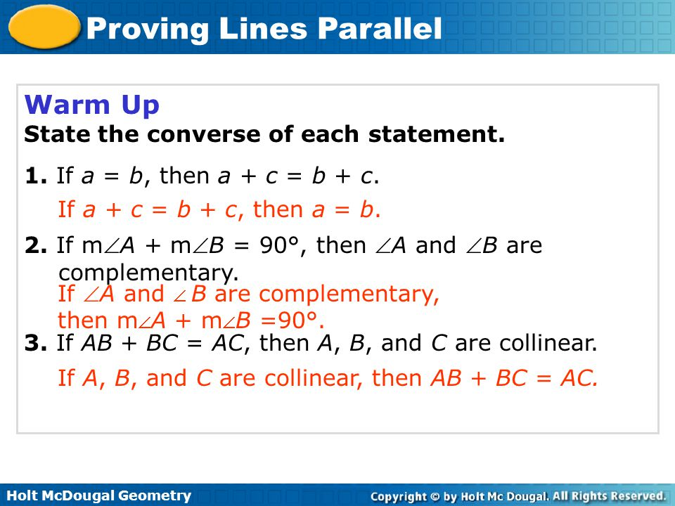 Proving Lines Parallel Warm Up State the converse of each statement. 1. If a = b, then a + c = b + c. 2. If mA + mB = 90°, then A and B are comple