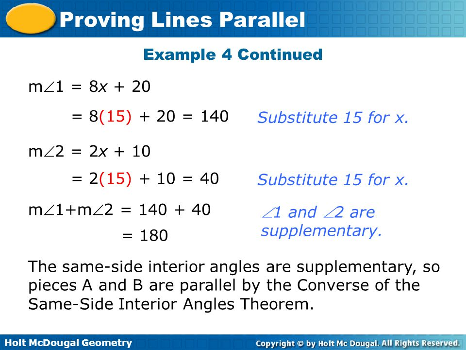 Holt McDougal Geometry Proving Lines Parallel Example 4 Continued m1 = 8x + 20 = 8(15) + 20 = 140 m2 = 2x + 10 = 2(15) + 10 = 40 m1+m2 = 140 + 40