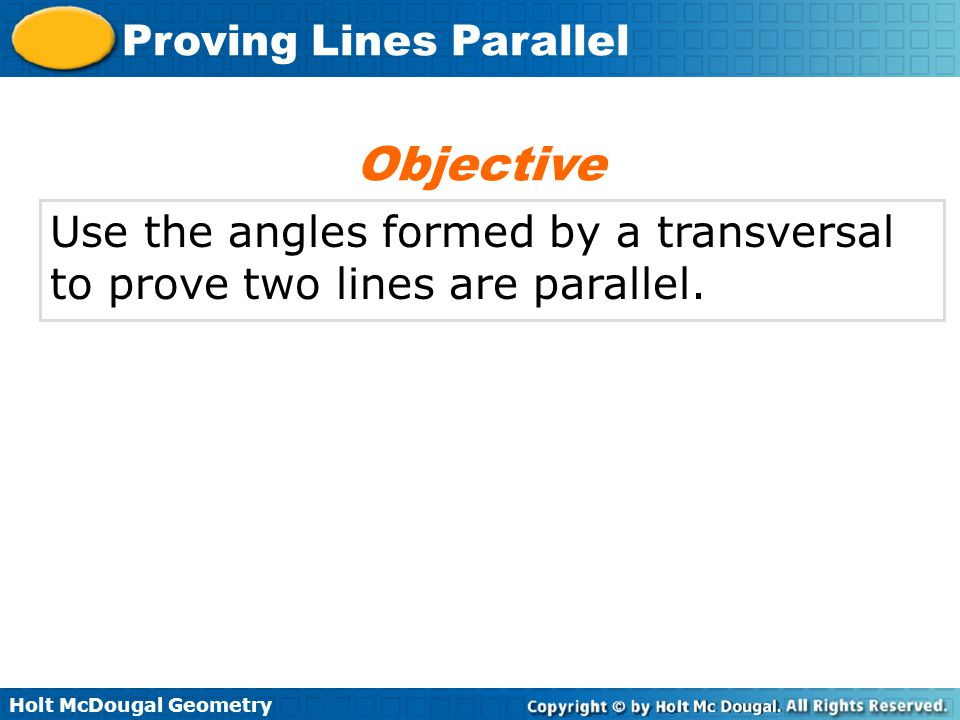 Holt McDougal Geometry Proving Lines Parallel Use the angles formed by a transversal to prove two lines are parallel. Objective