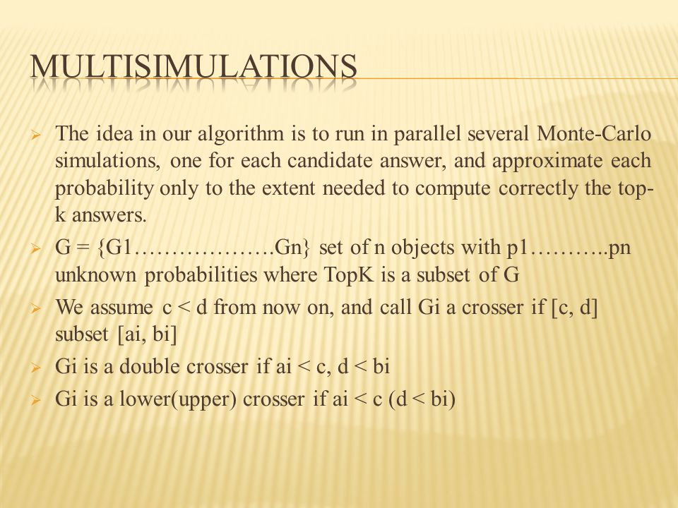  The idea in our algorithm is to run in parallel several Monte-Carlo simulations, one for each candidate answer, and approximate each probability only to the extent needed to compute correctly the top- k answers.