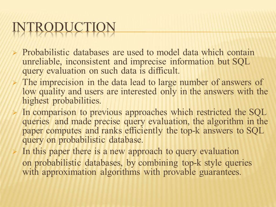  Probabilistic databases are used to model data which contain unreliable, inconsistent and imprecise information but SQL query evaluation on such data is difficult.