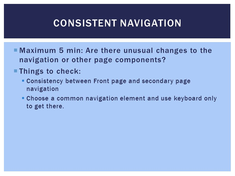 CONSISTENT NAVIGATION  Maximum 5 min: Are there unusual changes to the navigation or other page components?  Things to check:  Consistency between