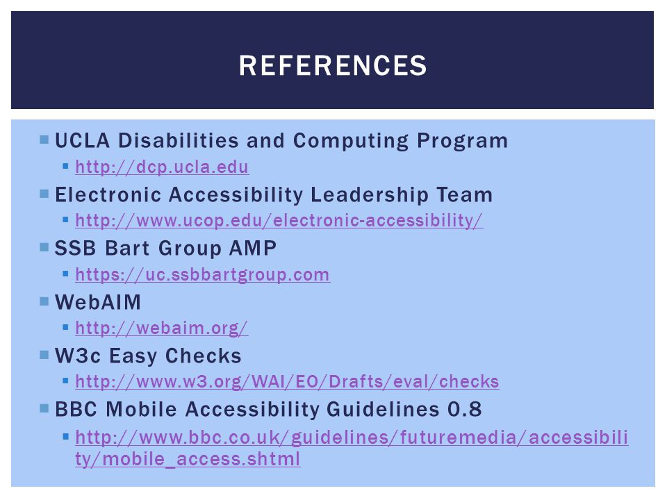 REFERENCES  UCLA Disabilities and Computing Program  http://dcp.ucla.edu http://dcp.ucla.edu  Electronic Accessibility Leadership Team  http://www