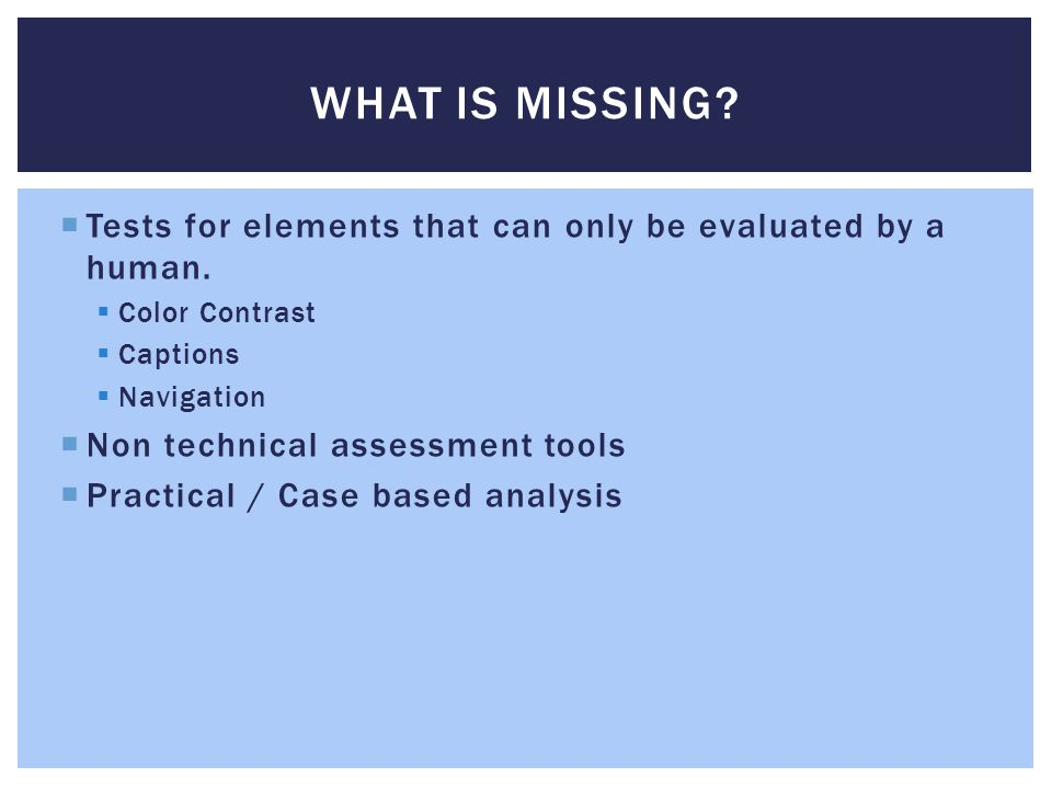 WHAT IS MISSING?  Tests for elements that can only be evaluated by a human.  Color Contrast  Captions  Navigation  Non technical assessment tools