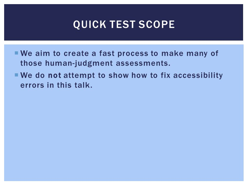QUICK TEST SCOPE  We aim to create a fast process to make many of those human-judgment assessments.  We do not attempt to show how to fix accessibil