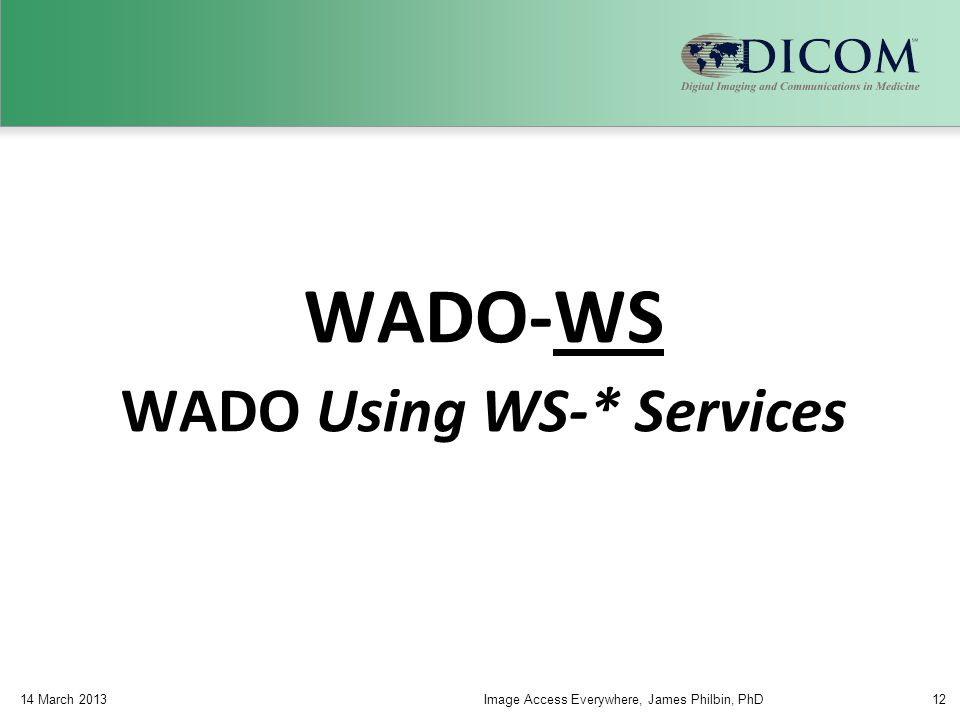 WADO-WS WADO Using WS-* Services 14 March 2013Image Access Everywhere, James Philbin, PhD12