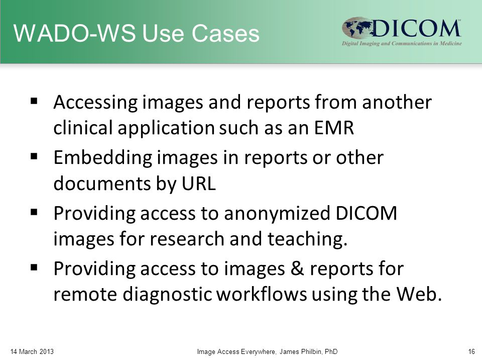 WADO-WS Use Cases  Accessing images and reports from another clinical application such as an EMR  Embedding images in reports or other documents by