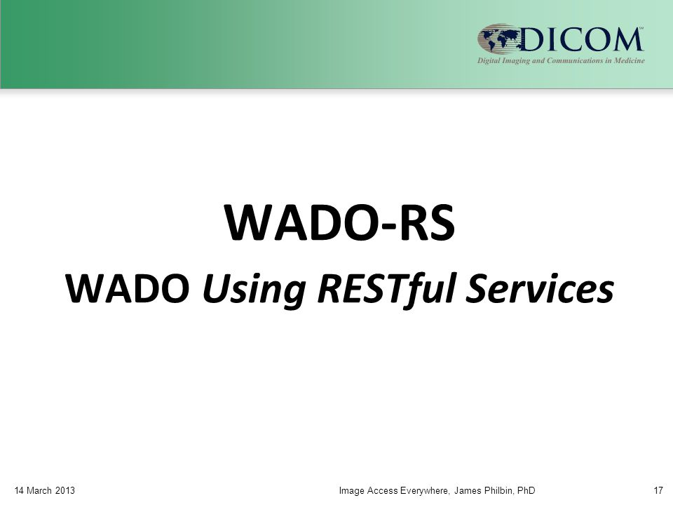 WADO-RS WADO Using RESTful Services 14 March 2013Image Access Everywhere, James Philbin, PhD17