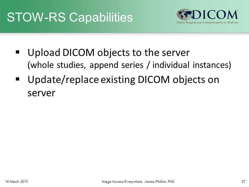 STOW-RS Capabilities  Upload DICOM objects to the server (whole studies, append series / individual instances)  Update/replace existing DICOM object